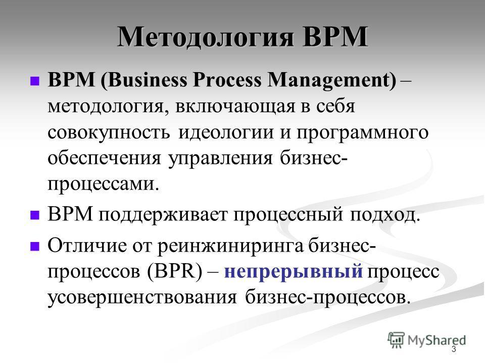 3 Методология BPM BPM (Business Process Management) – методология, включающая в себя совокупность идеологии и программного обеспечения управления бизнес- процессами. BPM поддерживает процессный подход. Отличие от реинжиниринга бизнес- процессов (BPR)