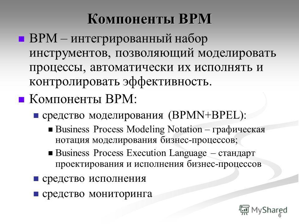 6 Компоненты BPM BPM – интегрированный набор инструментов, позволяющий моделировать процессы, автоматически их исполнять и контролировать эффективность. Компоненты BPM: средство моделирования (BPMN+BPEL): Business Process Modeling Notation – графичес