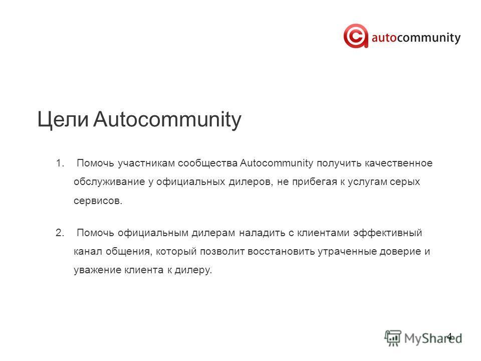 4 Цели Autocommunity 1. Помочь участникам сообщества Autocommunity получить качественное обслуживание у официальных дилеров, не прибегая к услугам серых сервисов. 2. Помочь официальным дилерам наладить с клиентами эффективный канал общения, который п
