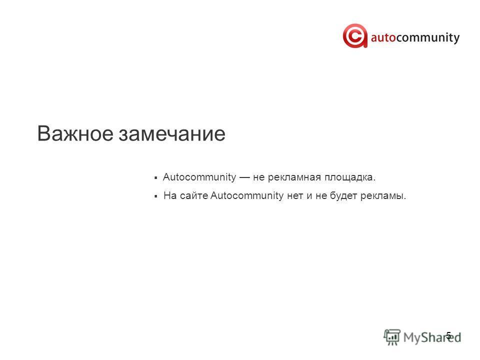 5 Важное замечание Autocommunity не рекламная площадка. На сайте Autocommunity нет и не будет рекламы.