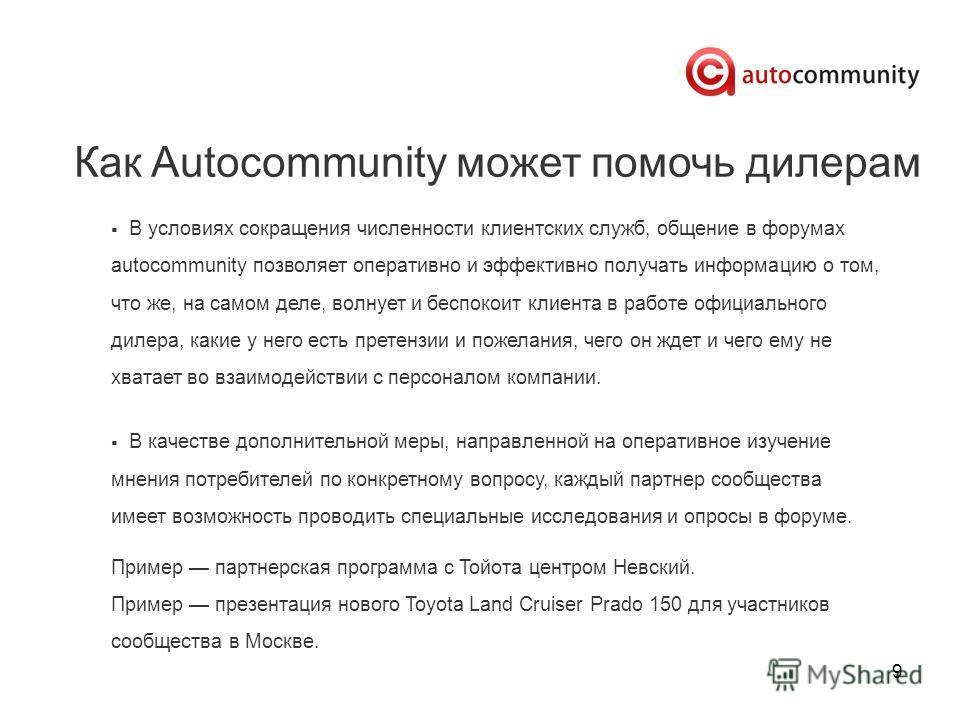 9 Как Autocommunity может помочь дилерам В условиях сокращения численности клиентских служб, общение в форумах autocommunity позволяет оперативно и эффективно получать информацию о том, что же, на самом деле, волнует и беспокоит клиента в работе офиц