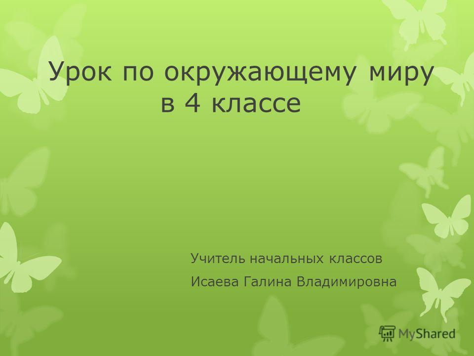 Урок по окружающему миру в 4 классе Учитель начальных классов Исаева Галина Владимировна