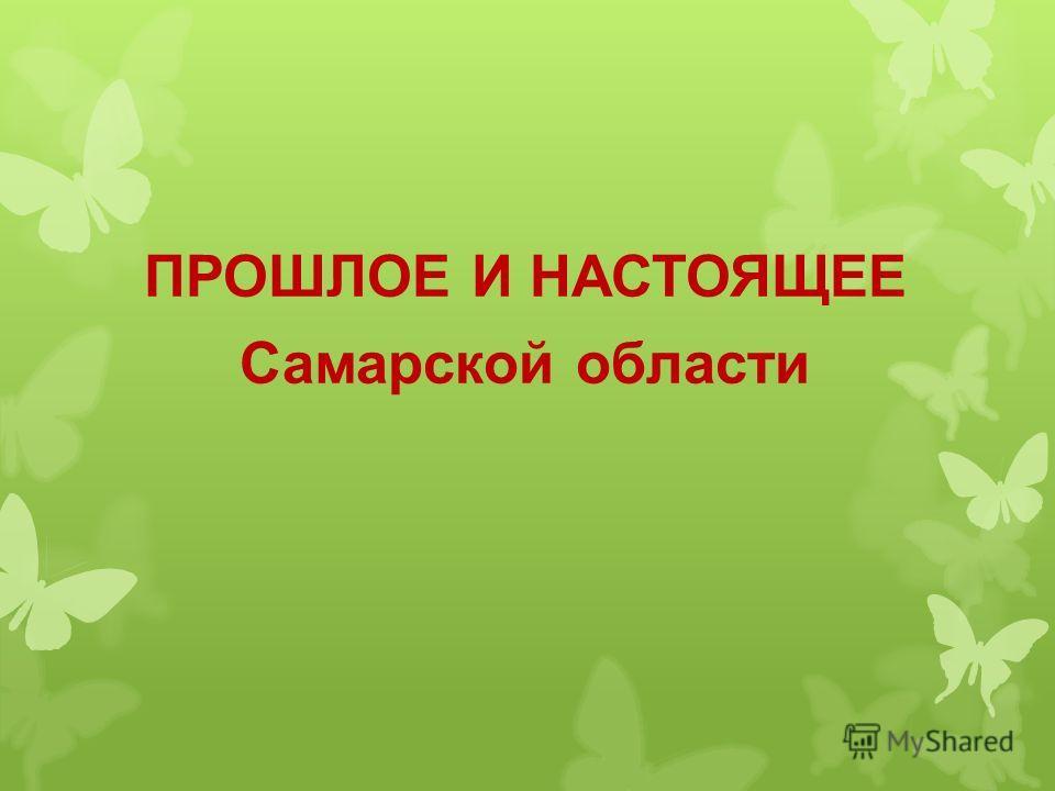 ПРОШЛОЕ И НАСТОЯЩЕЕ Самарской области