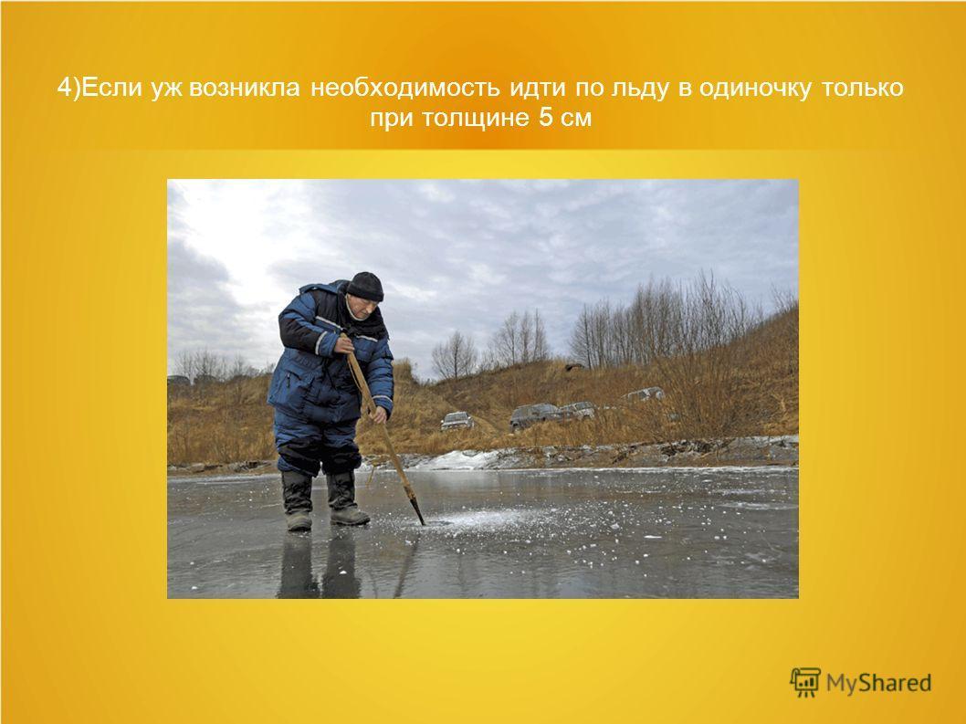 4)Если уж возникла необходимость идти по льду в одиночку только при толщине 5 см