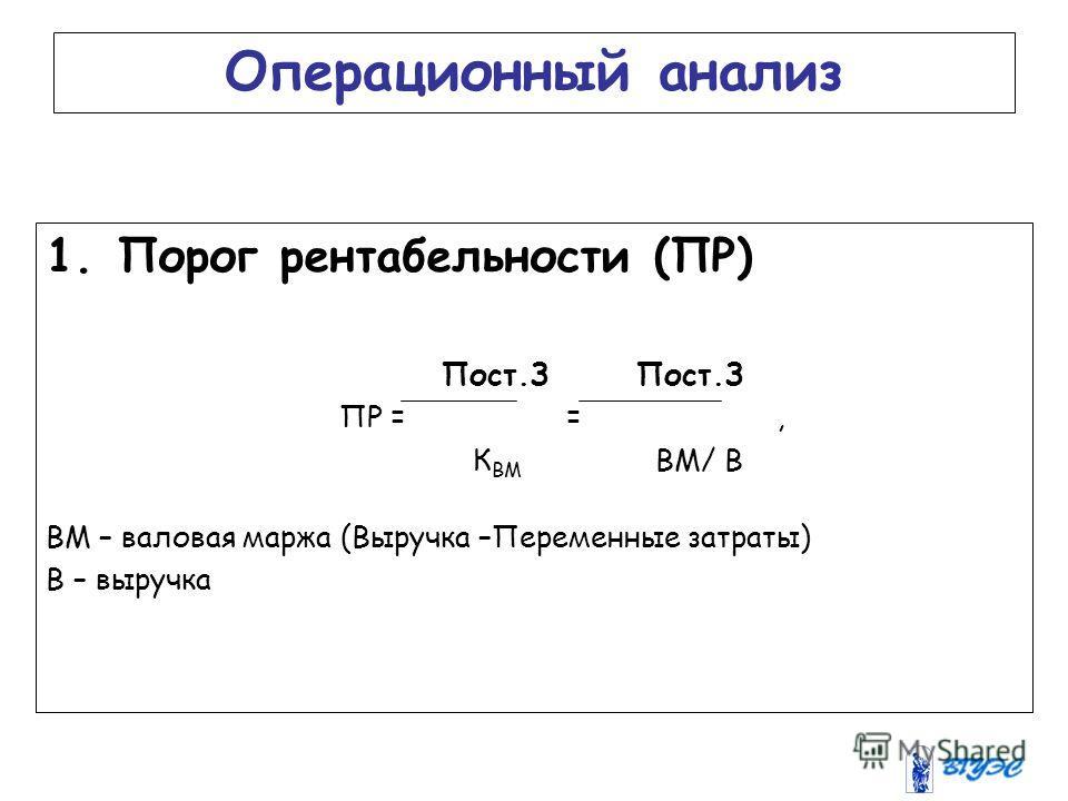 Операционный анализ 1.Порог рентабельности (ПР) Пост.З Пост.З ПР = =, К ВМ ВМ/ В ВМ – валовая маржа (Выручка –Переменные затраты) В – выручка