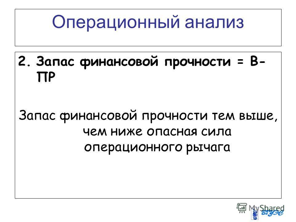 Операционный анализ 2.Запас финансовой прочности = В- ПР Запас финансовой прочности тем выше, чем ниже опасная сила операционного рычага