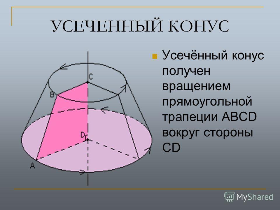 УСЕЧЕННЫЙ КОНУС Усечённый конус получен вращением прямоугольной трапеции АВСD вокруг стороны CD