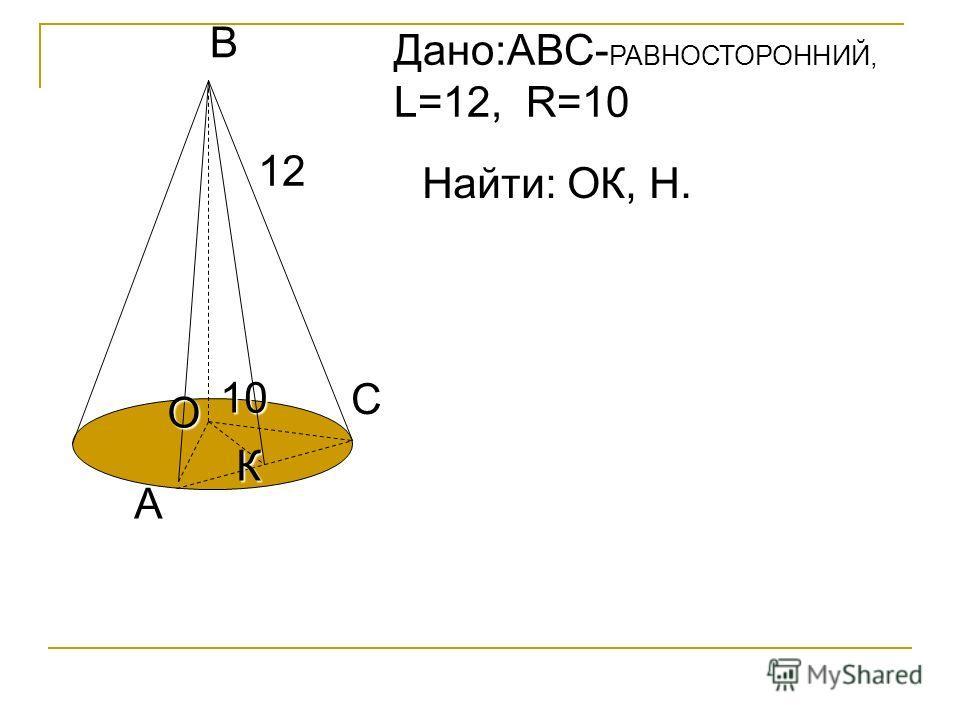 C А К В 12 О 10 Дано:АВС- РАВНОСТОРОННИЙ, L=12, R=10 Найти: ОК, Н.