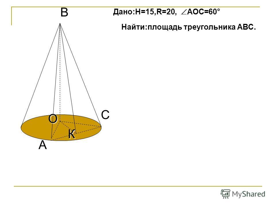 C А К В О Дано:H=15,R=20, АОС=60° Найти:площадь треугольника АВС.