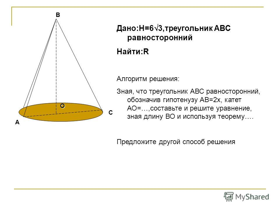 А В С О Дано:H=6 3,треугольник АВС равносторонний Найти:R Алгоритм решения: Зная, что треугольник АВС равносторонний, обозначив гипотенузу АВ=2х, катет АО=…,составьте и решите уравнение, зная длину ВО и используя теорему…. Предложите другой способ ре
