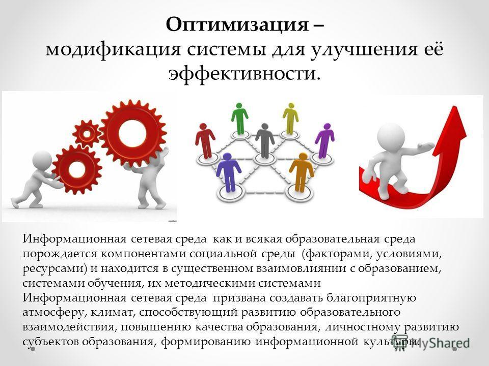 Оптимизация – модификация системы для улучшения её эффективности. Информационная сетевая среда как и всякая образовательная среда порождается компонентами социальной среды (факторами, условиями, ресурсами) и находится в существенном взаимовлиянии с о