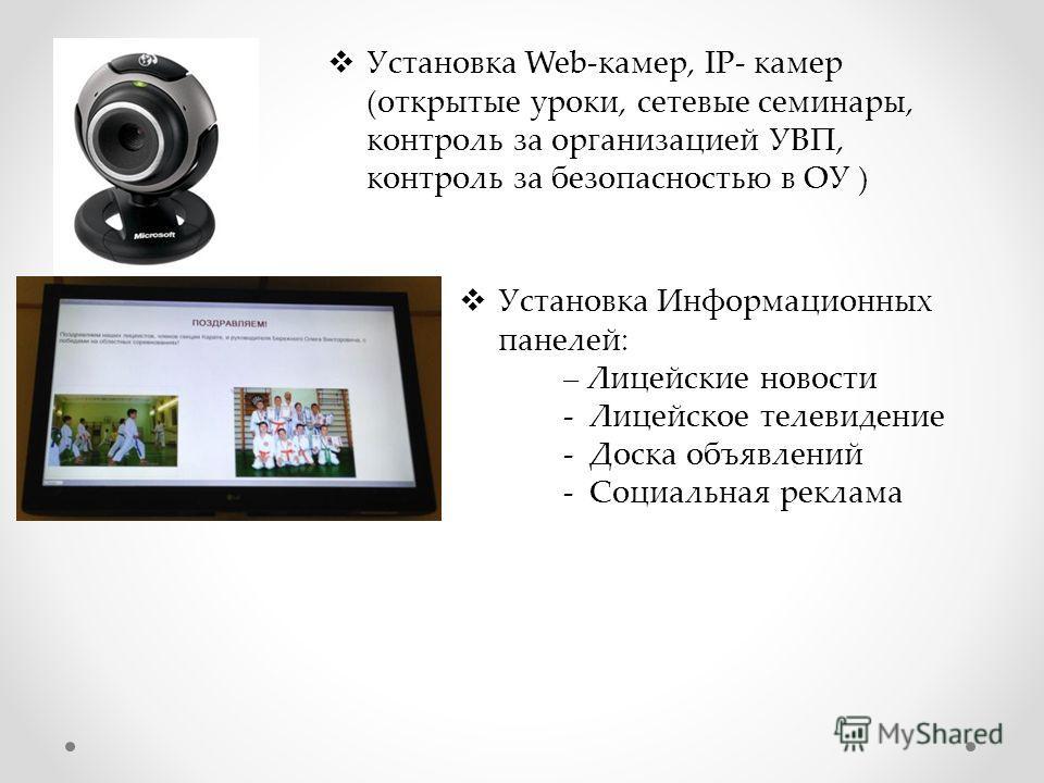 Установка Web-камер, IP- камер (открытые уроки, сетевые семинары, контроль за организацией УВП, контроль за безопасностью в ОУ ) Установка Информационных панелей: – Лицейские новости - Лицейское телевидение - Доска объявлений - Социальная реклама