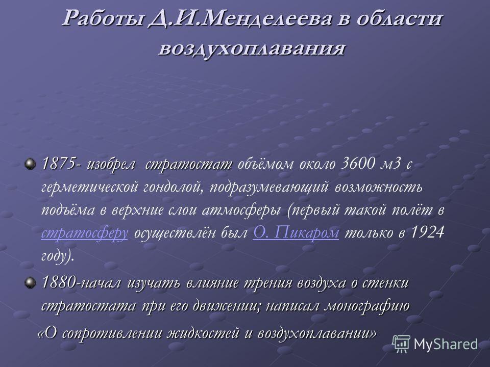 Работы Д.И.Менделеева в области воздухоплавания 1875- изобрел стратостат 1875- изобрел стратостат объёмом около 3600 м3 с герметической гондолой, подразумевающий возможность подъёма в верхние слои атмосферы (первый такой полёт в стратосферу осуществл