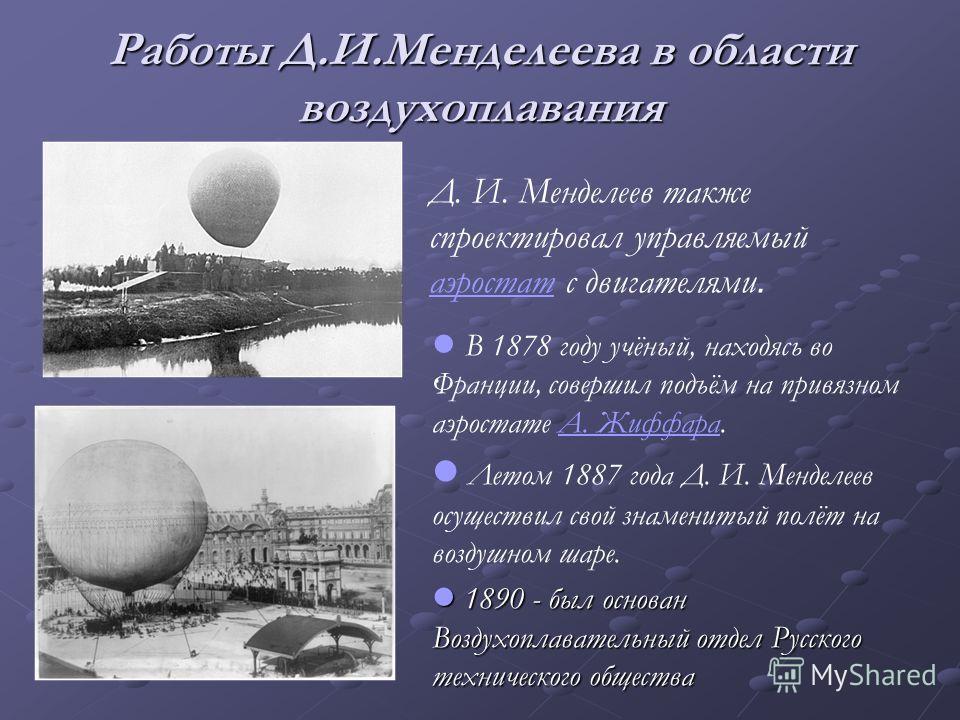 Работы Д.И.Менделеева в области воздухоплавания. В 1878 году учёный, находясь во Франции, совершил подъём на привязном аэростате А. Жиффара.А. Жиффара Летом 1887 года Д. И. Менделеев осуществил свой знаменитый полёт на воздушном шаре. 1890 - был осно