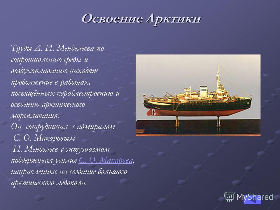 Освоение Арктики Труды Д. И. Менделеева по сопротивлению среды и воздухоплаванию находят продолжение в работах, посвящённых кораблестроению и освоению арктического мореплавания. Он сотрудничал с адмиралом С. О. Макаровым И. Менделеев с энтузиазмом по