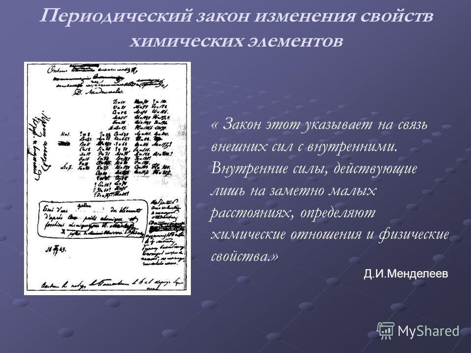 Периодический закон изменения свойств химических элементов « Закон этот указывает на связь внешних сил с внутренними. Внутренние силы, действующие лишь на заметно малых расстояниях, определяют химические отношения и физические свойства.» Д.И.Менделее