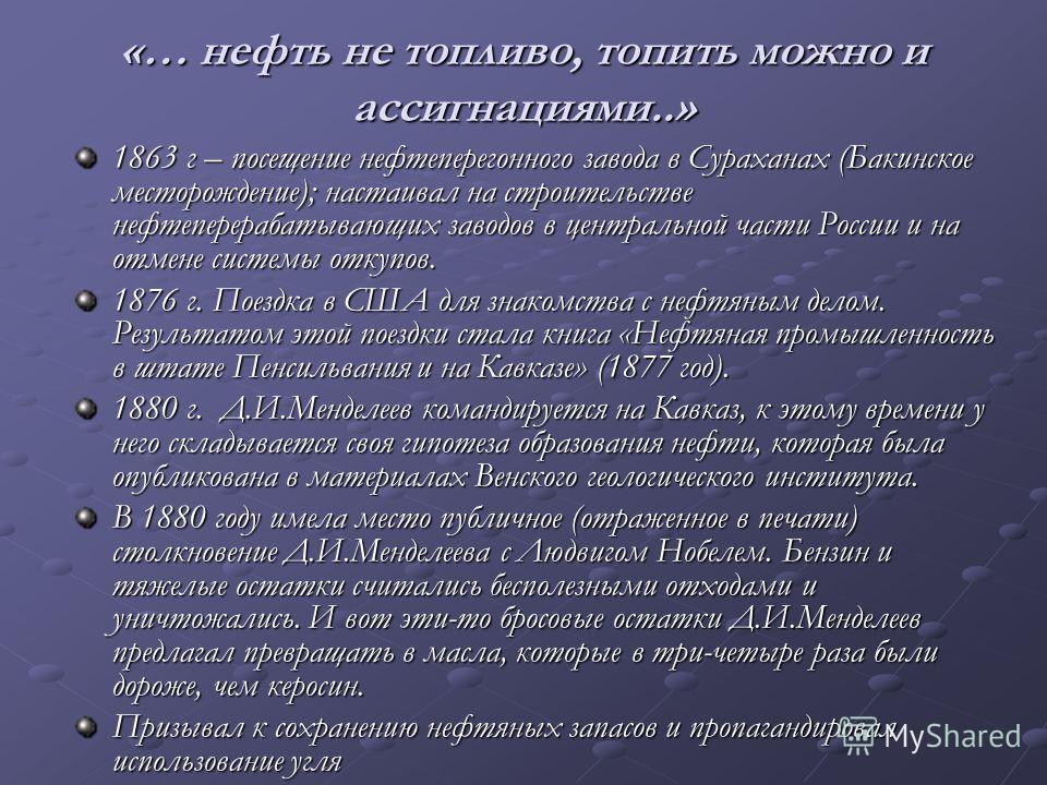 «… нефть не топливо, топить можно и ассигнациями..» 1863 г – посещение нефтеперегонного завода в Сураханах (Бакинское месторождение); настаивал на строительстве нефтеперерабатывающих заводов в центральной части России и на отмене системы откупов. 187