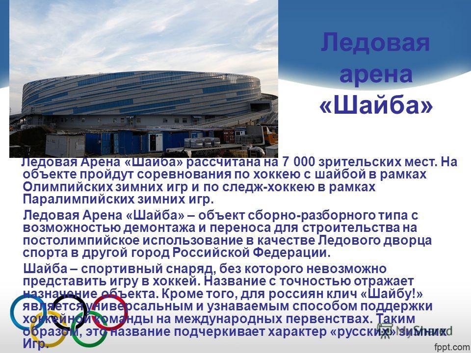 Ледовая арена «Шайба» Ледовая Арена «Шайба» рассчитана на 7 000 зрительских мест. На объекте пройдут соревнования по хоккею с шайбой в рамках Олимпийских зимних игр и по следж-хоккею в рамках Паралимпийских зимних игр. Ледовая Арена «Шайба» – объект