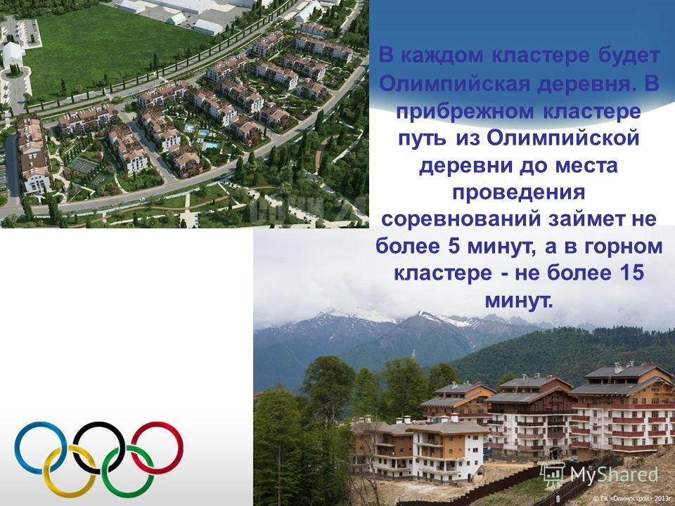 В каждом кластере будет Олимпийская деревня. В прибрежном кластере путь из Олимпийской деревни до места проведения соревнований займет не более 5 минут, а в горном кластере - не более 15 минут.