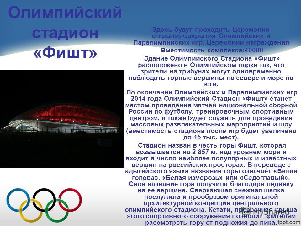 Олимпийский стадион «Фишт» Здесь будут проходить Церемонии открытия/закрытия Олимпийских и Паралимпийских игр, Церемонии награждения Вместимость комплекса:40000 Здание Олимпийского Стадиона «Фишт» расположено в Олимпийском парке так, что зрители на т