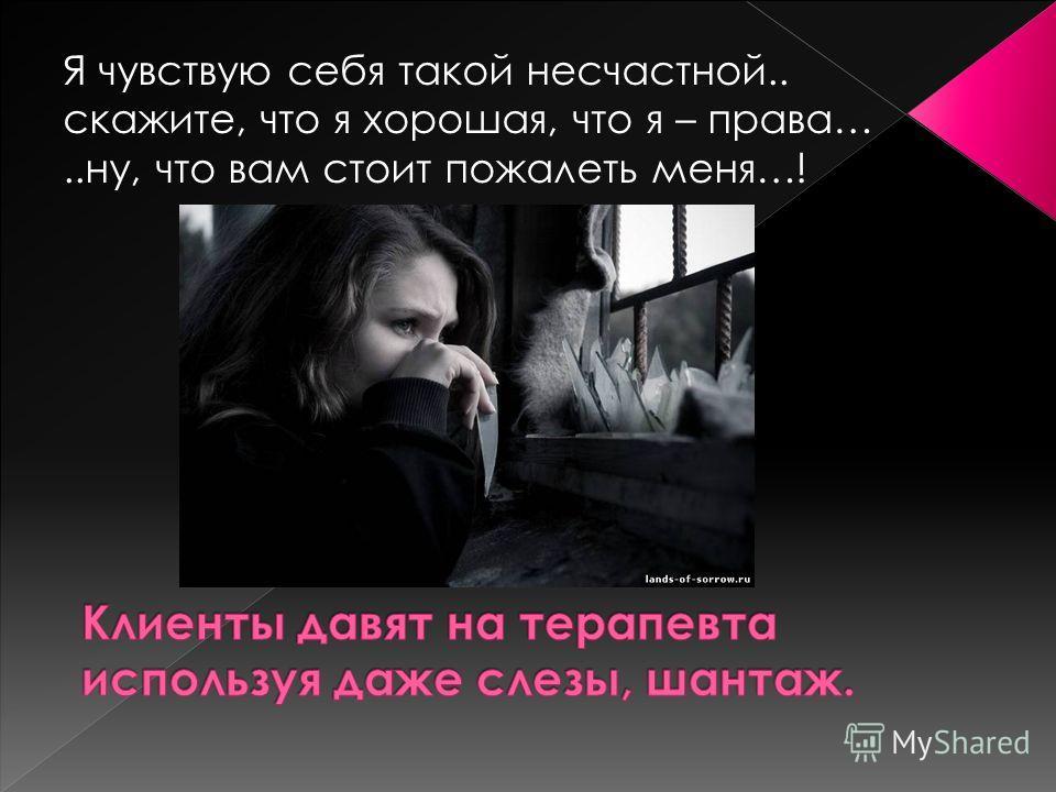 Я чувствую себя такой несчастной.. скажите, что я хорошая, что я – права…..ну, что вам стоит пожалеть меня…!