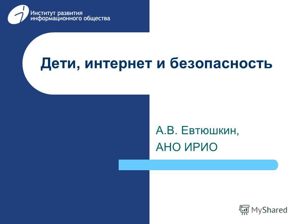 Дети, интернет и безопасность А.В. Евтюшкин, АНО ИРИО