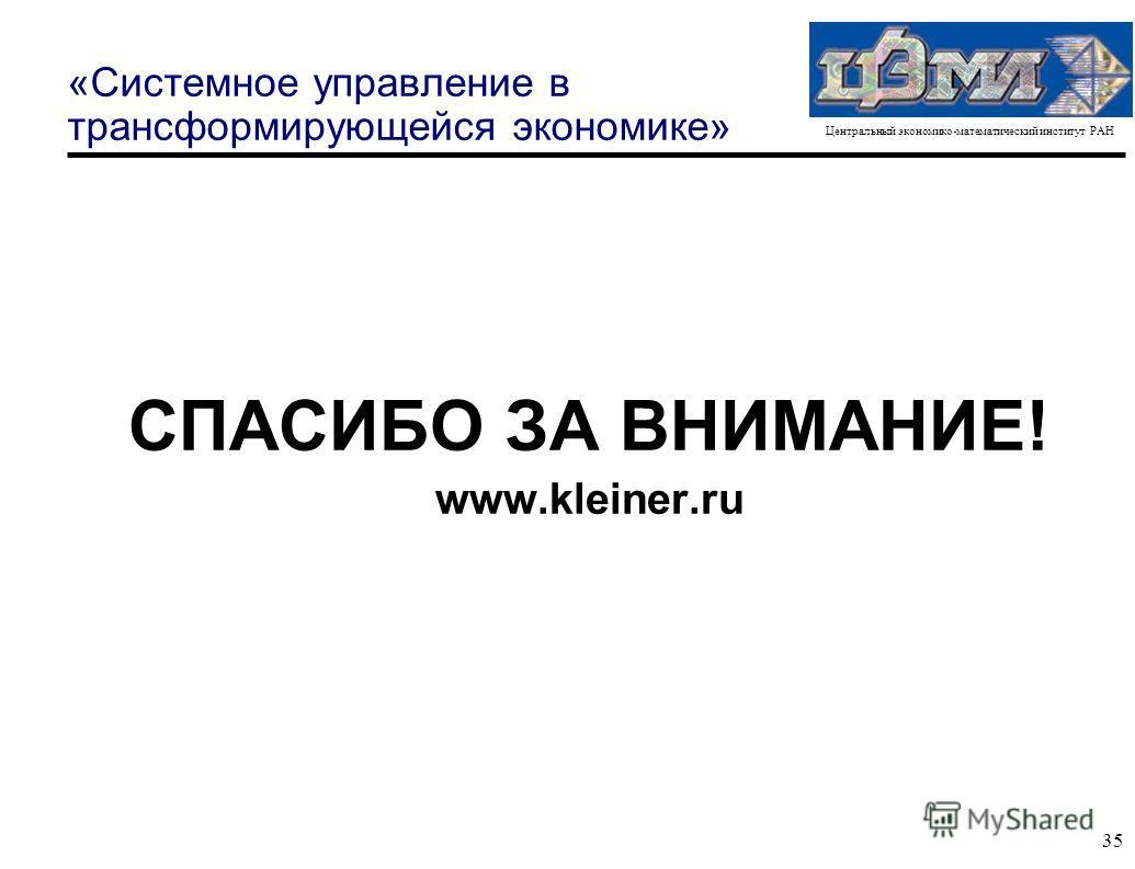 Центральный экономико-математический институт РАН 35 «Системное управление в трансформирующейся экономике» СПАСИБО ЗА ВНИМАНИЕ! www.kleiner.ru