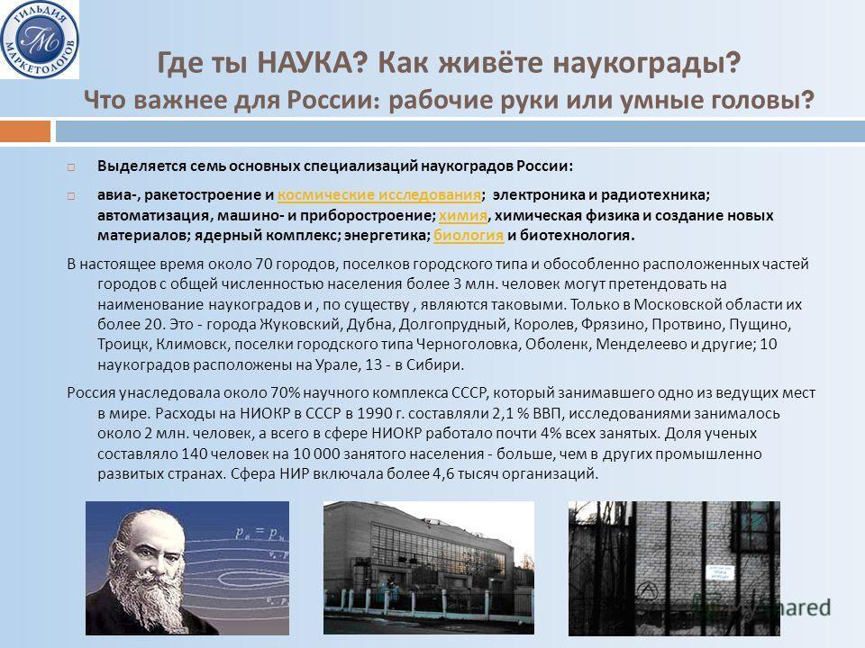 Где ты НАУКА ? Как живёте наукограды ? Что важнее для России : рабочие руки или умные головы ? Выделяется семь основных специализаций наукоградов России : авиа -, ракетостроение и космические исследования ; электроника и радиотехника ; автоматизация,