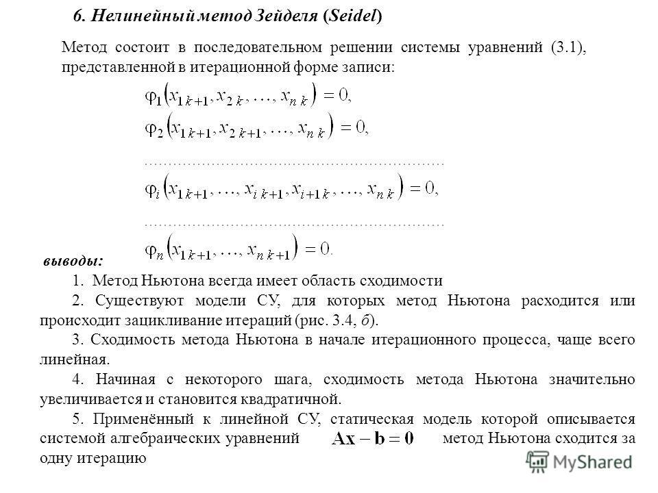 6. Нелинейный метод Зейделя (Seidel) Метод состоит в последовательном решении системы уравнений (3.1), представленной в итерационной форме записи: выводы: 1. Метод Ньютона всегда имеет область сходимости 2. Существуют модели СУ, для которых метод Нью