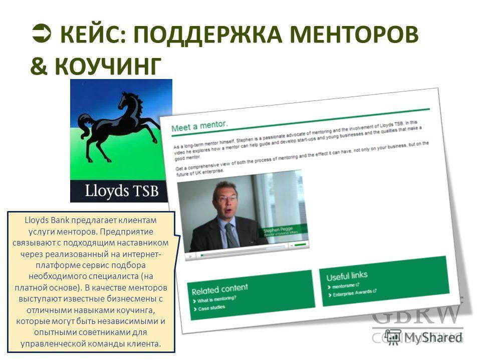 КЕЙС: ПОДДЕРЖКА МЕНТОРОВ & КОУЧИНГ Lloyds Bank предлагает клиентам услуги менторов. Предприятие связывают с подходящим наставником через реализованный на интернет- платформе сервис подбора необходимого специалиста (на платной основе). В качестве мент