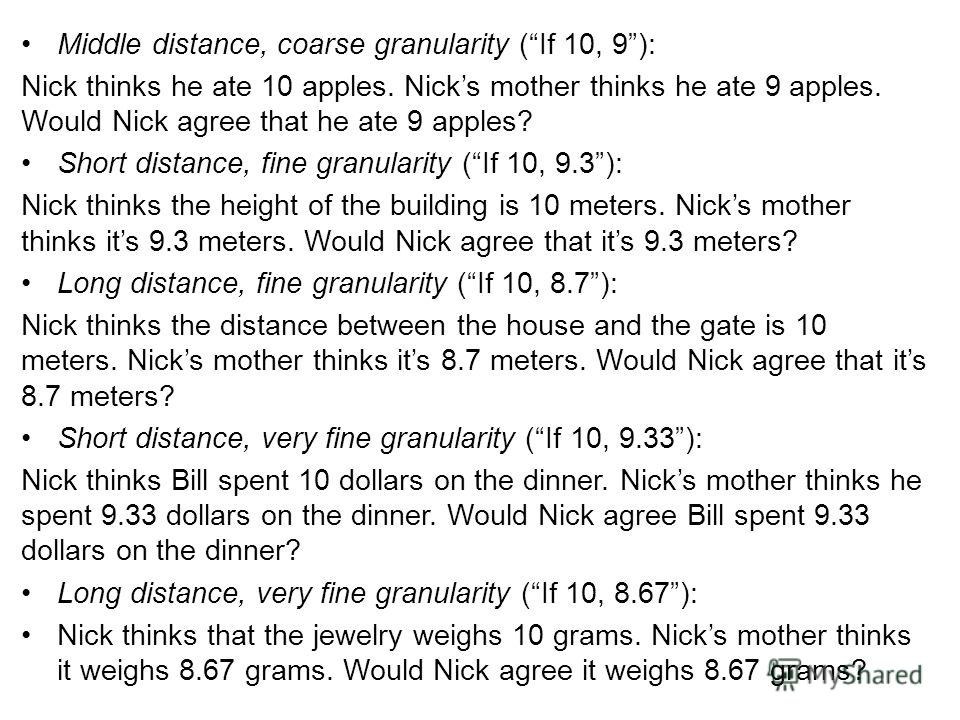 Middle distance, coarse granularity (If 10, 9): Nick thinks he ate 10 apples. Nicks mother thinks he ate 9 apples. Would Nick agree that he ate 9 apples? Short distance, fine granularity (If 10, 9.3): Nick thinks the height of the building is 10 mete