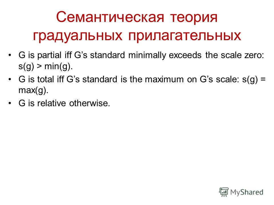 Семантическая теория градуальных прилагательных G is partial iff Gs standard minimally exceeds the scale zero: s(g) > min(g). G is total iff Gs standard is the maximum on Gs scale: s(g) = max(g). G is relative otherwise.
