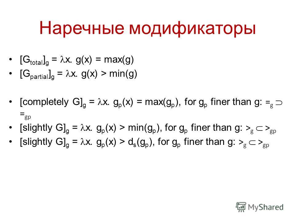 Наречные модификаторы [G total ] g = x. g(x) = max(g) [G partial ] g = x. g(x) > min(g) [completely G] g = x. g p (x) = max(g p ), for g p finer than g: = g = gp [slightly G] g = x. g p (x) > min(g p ), for g p finer than g: > g > gp [slightly G] g =