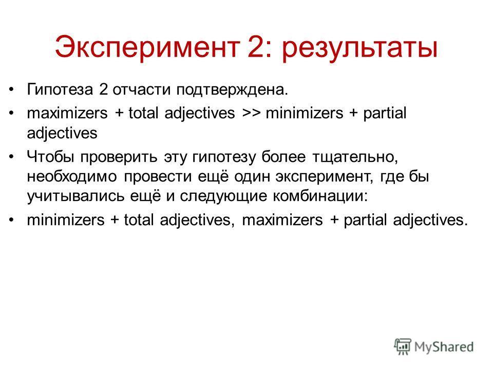 Гипотеза 2 отчасти подтверждена. maximizers + total adjectives >> minimizers + partial adjectives Чтобы проверить эту гипотезу более тщательно, необходимо провести ещё один эксперимент, где бы учитывались ещё и следующие комбинации: minimizers + tota