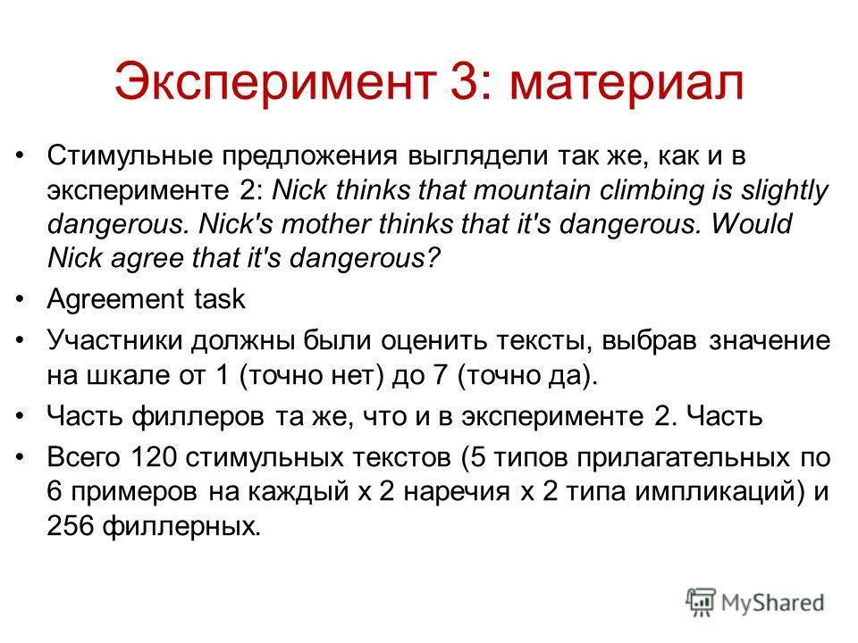 Стимульные предложения выглядели так же, как и в эксперименте 2: Nick thinks that mountain climbing is slightly dangerous. Nick's mother thinks that it's dangerous. Would Nick agree that it's dangerous? Agreement task Участники должны были оценить те