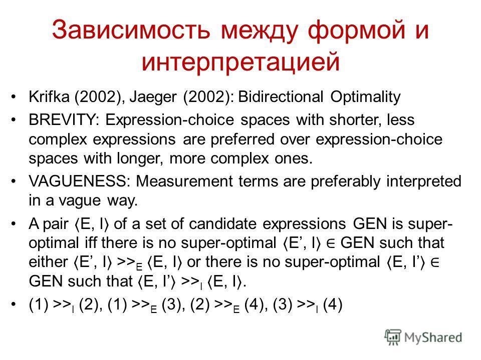 Зависимость между формой и интерпретацией Krifka (2002), Jaeger (2002): Bidirectional Optimality BREVITY: Expression-choice spaces with shorter, less complex expressions are preferred over expression-choice spaces with longer, more complex ones. VAGU