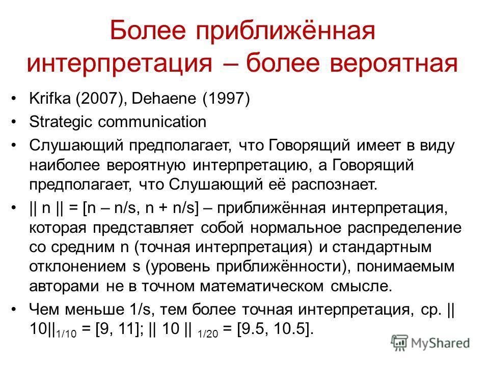 Более приближённая интерпретация – более вероятная Krifka (2007), Dehaene (1997) Strategic communication Слушающий предполагает, что Говорящий имеет в виду наиболее вероятную интерпретацию, а Говорящий предполагает, что Слушающий её распознает. || n