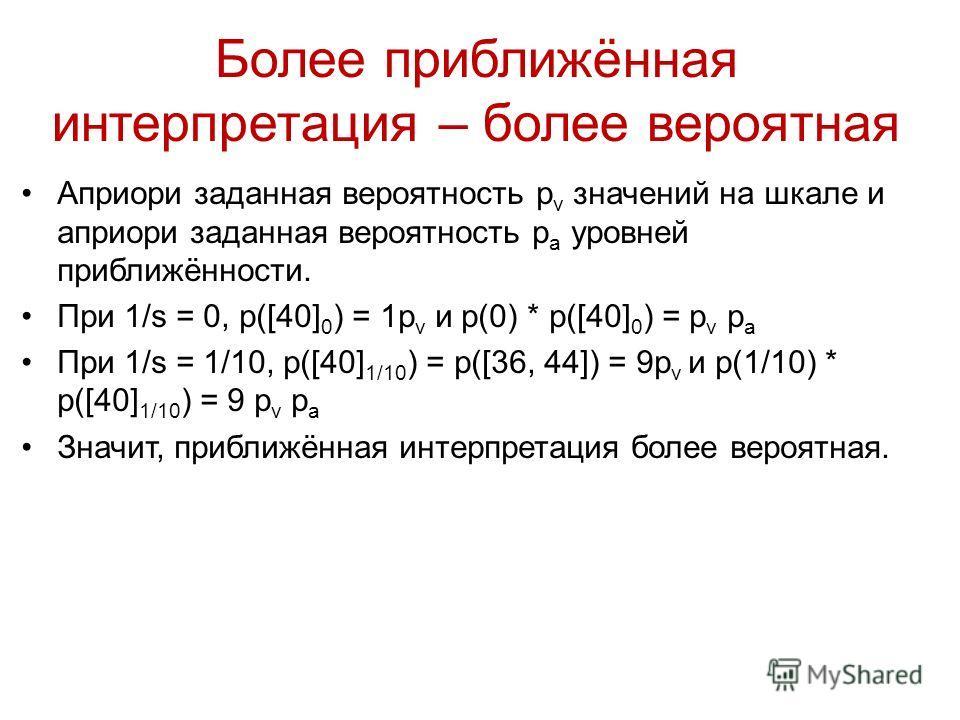 Априори заданная вероятность p v значений на шкале и априори заданная вероятность p a уровней приближённости. При 1/s = 0, p([40] 0 ) = 1p v и p(0) * p([40] 0 ) = p v p a При 1/s = 1/10, p([40] 1/10 ) = p([36, 44]) = 9p v и p(1/10) * p([40] 1/10 ) =