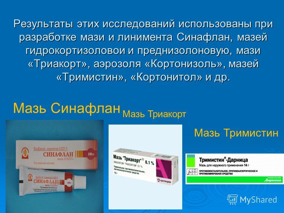 Результаты этих исследований использованы при разработке мази и линимента Синафлан, мазей гидрокортизоловои и преднизолоновую, мази «Триакорт», аэрозоля «Кортонизоль», мазей «Тримистин», «Кортонитол» и др. Мазь Синафлан Мазь Триакорт Мазь Тримистин