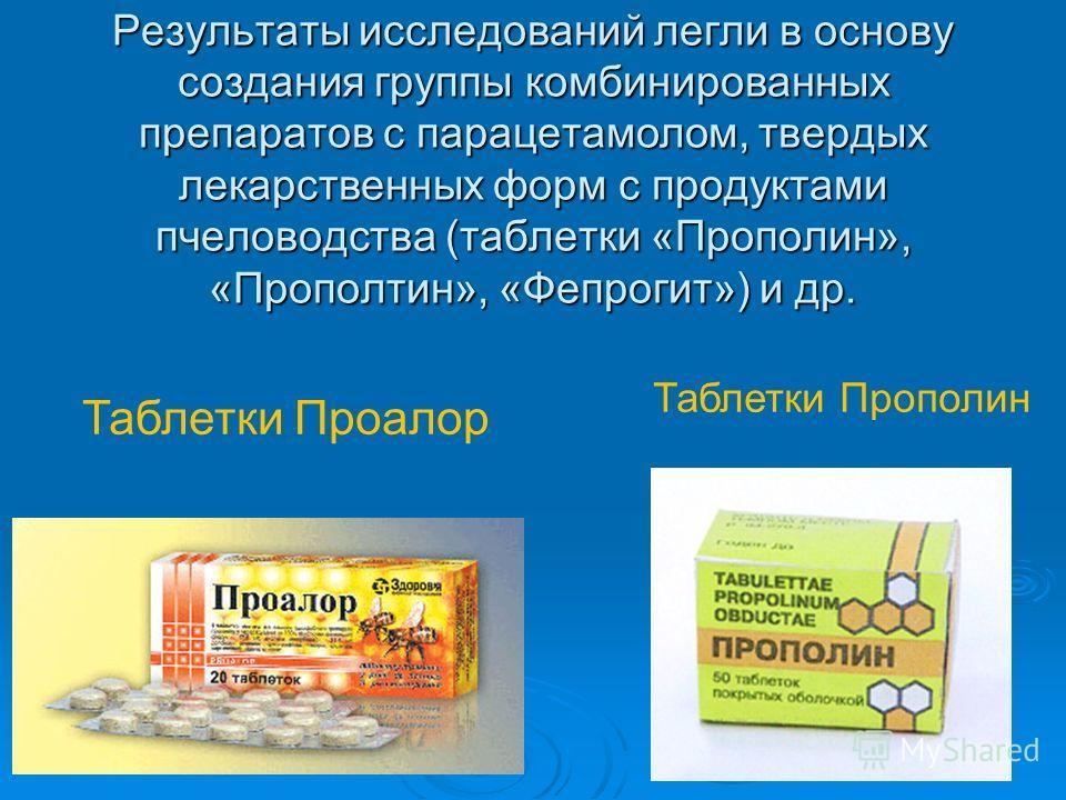 Результаты исследований легли в основу создания группы комбинированных препаратов с парацетамолом, твердых лекарственных форм с продуктами пчеловодства (таблетки «Прополин», «Прополтин», «Фепрогит») и др. Таблетки Проалор Таблетки Прополин