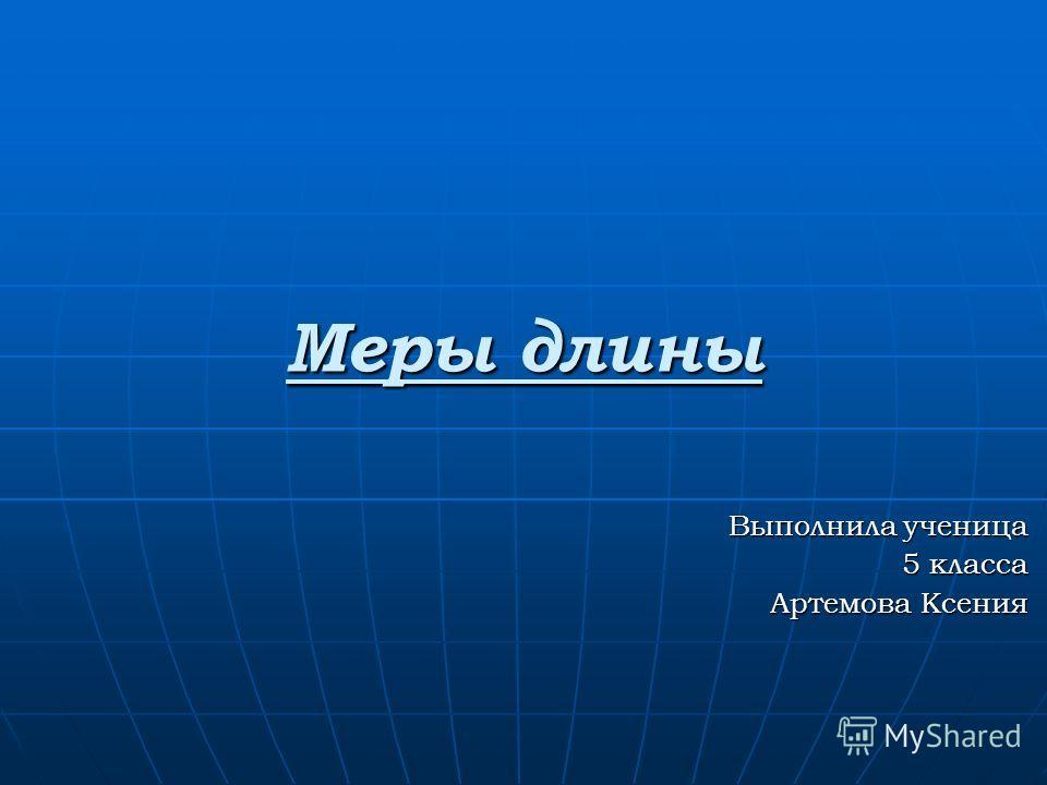 Меры длины Выполнила ученица 5 класса Артемова Ксения