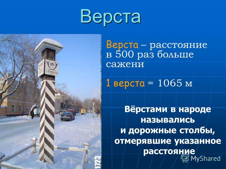 Вёрстами в народе назывались и дорожные столбы, отмерявшие указанное расстояние Верста Верста – расстояние в 500 раз больше сажени 1 верста = 1065 м