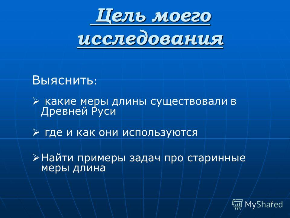 2 Цель моего исследования Цель моего исследования Выяснить : какие меры длины существовали в Древней Руси где и как они используются Найти примеры задач про старинные меры длина