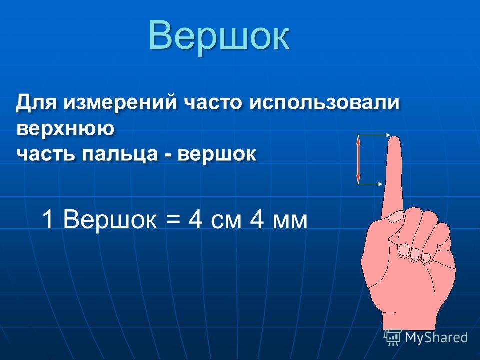 Для измерений часто использовали верхнюю часть пальца - вершок 1 Вершок = 4 см 4 мм Вершок