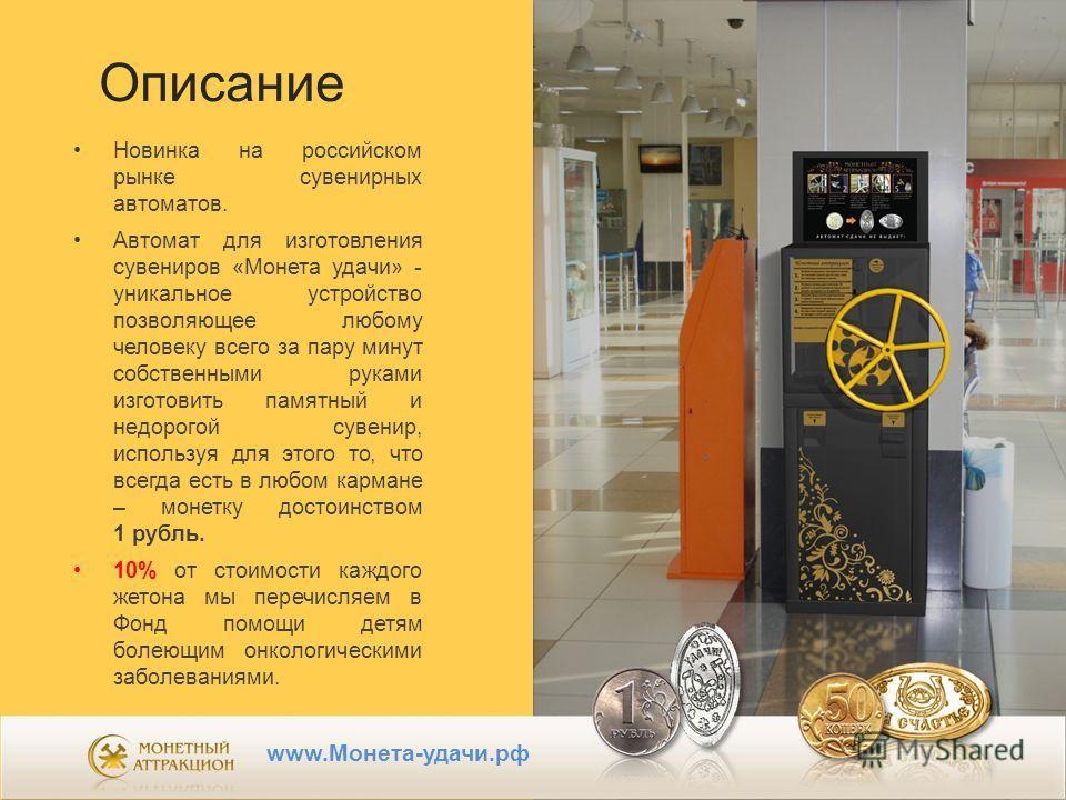 Описание Новинка на российском рынке сувенирных автоматов. Автомат для изготовления сувениров «Монета удачи» - уникальное устройство позволяющее любому человеку всего за пару минут собственными руками изготовить памятный и недорогой сувенир, использу
