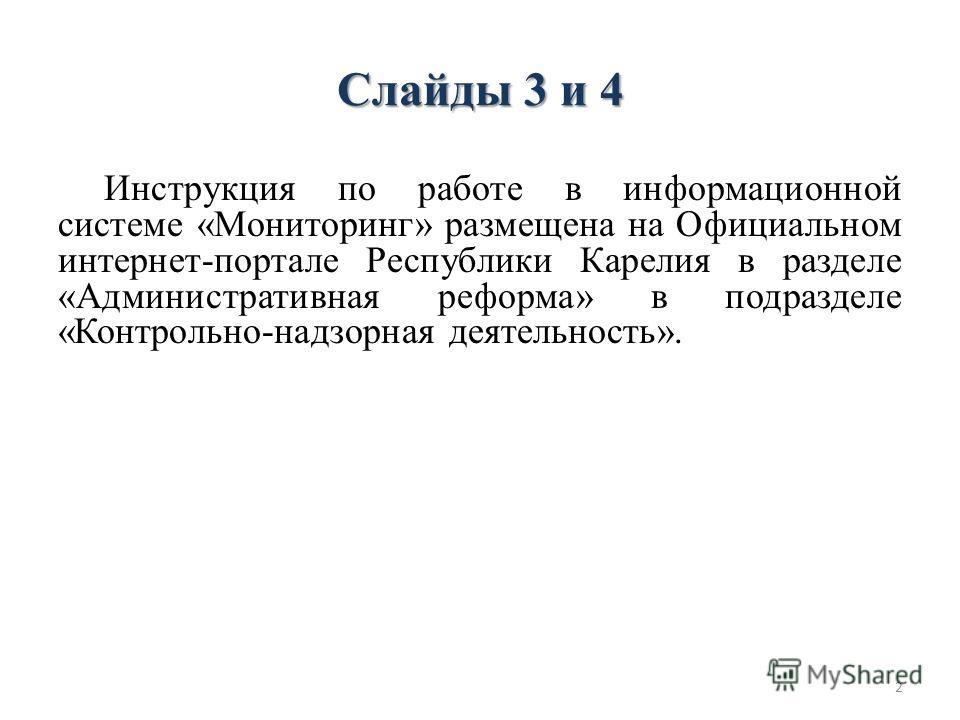 Слайды 3 и 4 Инструкция по работе в информационной системе «Мониторинг» размещена на Официальном интернет-портале Республики Карелия в разделе «Административная реформа» в подразделе «Контрольно-надзорная деятельность». 2