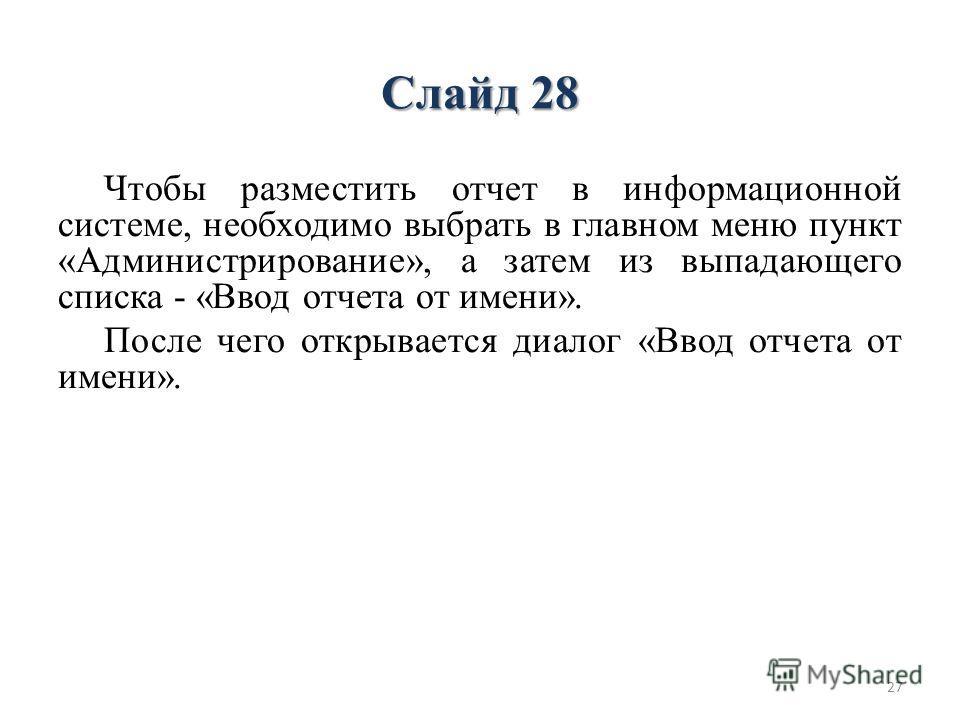 Слайд 28 Чтобы разместить отчет в информационной системе, необходимо выбрать в главном меню пункт «Администрирование», а затем из выпадающего списка - «Ввод отчета от имени». После чего открывается диалог «Ввод отчета от имени». 27