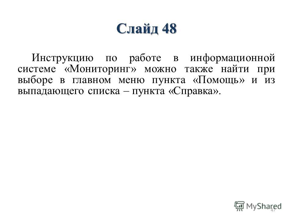 Слайд 48 Инструкцию по работе в информационной системе «Мониторинг» можно также найти при выборе в главном меню пункта «Помощь» и из выпадающего списка – пункта «Справка». 47