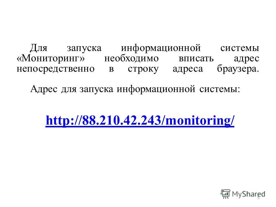 Для запуска информационной системы «Мониторинг» необходимо вписать адрес непосредственно в строку адреса браузера. Адрес для запуска информационной системы: 5 http://88.210.42.243/monitoring/