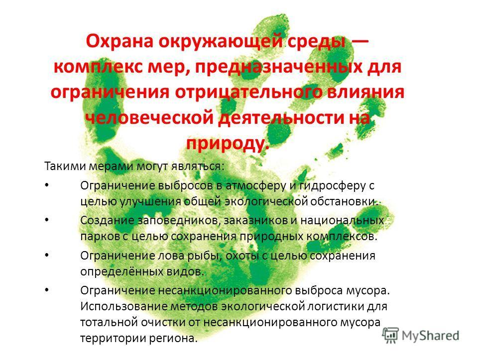 Охрана окружающей среды комплекс мер, предназначенных для ограничения отрицательного влияния человеческой деятельности на природу. Такими мерами могут являться: Ограничение выбросов в атмосферу и гидросферу с целью улучшения общей экологической обста